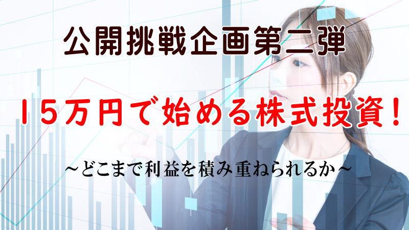 公開挑戦企画第2弾(15万円で始める株式投資!)